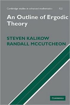 An outline of ergodic theory - by Steven Kalikow & Randall McCutcheon : Cambridge University Press, 2010. Cambridge Books Online ebook