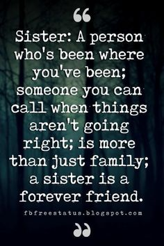 Sister Quotes, Sister: A person who's been where you've been; someone you can call when things aren't going right; is more than just family; a sister is a forever friend.