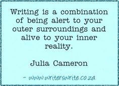 """Writing is a combination of being alert to your outer surroundings and alive to your inner reality."" ~Julia Cameron"