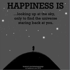 HAPPINESS IS ..LOOKING UP AT THE SKY, ONLY TO FIND THE UNIVERSE STARING BACK AT YOU.