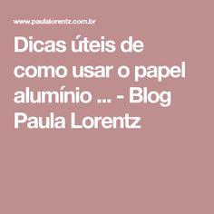 Dicas úteis de como usar o papel alumínio ... - Blog Paula Lorentz