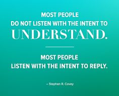 Most people do not listen with the intent to understand. Most people listen with the intent to reply