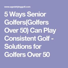 5 Ways Senior Golfers(Golfers Over 50) Can Play Consistent Golf - Solutions for Golfers Over 50