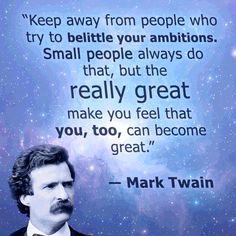 Keep away from people who try to belittle your ambitions.  Small people always do that, but the really great make you feel that you, too, can become great.  --Mark Twain