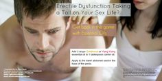 Many men suffer from Erectile Dysfunction.  It can ruin your sex life.  Essential oils can help.  Check us out at Facebook.com/EssentialOilsforGoodHealth or Twitter at Twitter.com/EOs4GoodHealth for much more information about how essential oils can help you.