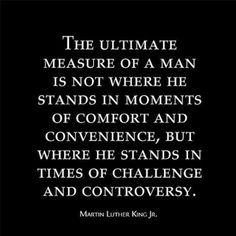 The ultimate measure of a man is not where he stands in moments of comfort and convenience, but where he stands in times of challenge and controversy. — Martin Luther King Jr.