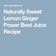 Naturally Sweet Lemon Ginger Power Beet Juice Recipe