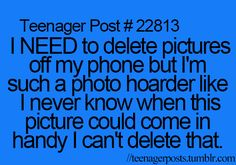 this is me. But I literally just got done deleting almost all of my pictures.