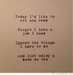 Today I'd like to sit and read forget I have a job I need ignore the things I have to do and just enjoy a book or two