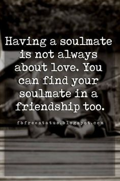 inspirational quotes about friendship, Having a soulmate is not always about love. You can find your soulmate in a friendship too. #findingyoursoulmate