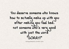 """You deserve someone who knows how to actually make up with you after making you feel bad, not someone who's very good with just the word """"sorry""""."""