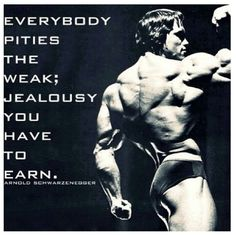 """Everybody pities the weak; jealousy you have to earn."" —Arnold Schwarzenegger"