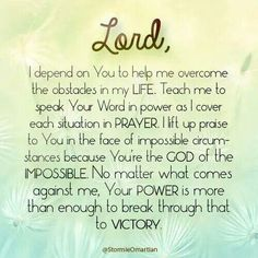 Lord, I depend on You to help me overcome the obstacles in my life.  Teach me to speak Your word in power as I cover each situation in prayer.  I lift up praise to You in the face of impossible circumstances because You're the God of the impossible.  No matter what comes against me, Your power is more than enough to break through that to victory.