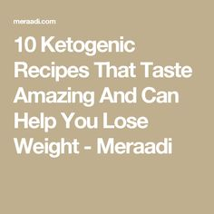 10 Ketogenic Recipes That Taste Amazing And Can Help You Lose Weight - Meraadi