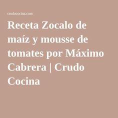 Receta Zocalo de maíz y mousse de tomates por Máximo Cabrera | Crudo Cocina