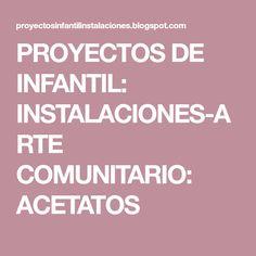 PROYECTOS DE INFANTIL: INSTALACIONES-ARTE COMUNITARIO: ACETATOS May 24, Projects