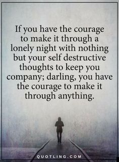 Quotes If you have the courage to make it through a lonely night with nothing but your self destructive thoughts to keep you company, darling, you have the courage to make it through anything.