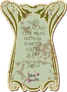 Meu coração tem asas. Minha razão anda a pé. Fernanda Mello