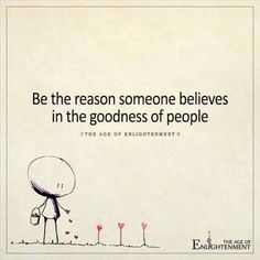 Be the reason someone believes in the goodness of people.