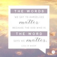 """""""The words we say to ourselves matter because the God who is The Word says we matter.""""  Lisa-Jo Baker"""