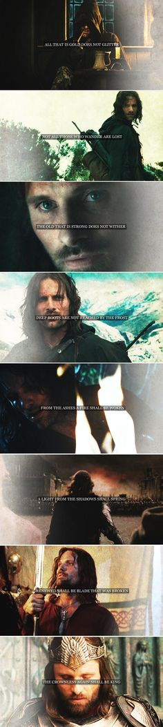 Aragorn: all that is gold does not glitter not all those who wander are lost the old that is strong does not wither deep roots are not reached by the frost from the ashes a fire shall be woken a light from the shadows shall spring renewed shall be the blade that was broken the crownless again shall be king #lotr <<< i remember reading this in the book and i was just like... wow...
