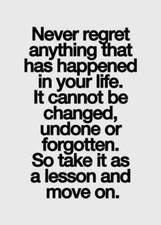 Never regret anything that has happened in your life It cannot be changed, undone or forgotten So take it as a lesson and move on | Inspirat...