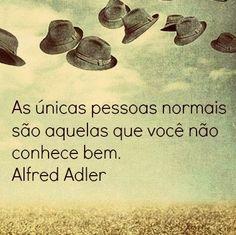 """""""As únicas pessoas normais são aquelas que você não conhece bem"""" (Alfred Adler)"""