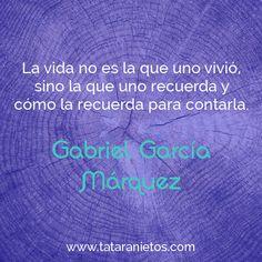 """""""La vida no es la que uno vivió, sino la que uno recuerda y cómo la recuerda para contarla"""".  Gabriel García Márquez"""