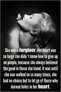 She was a forgiver. Her heart was so large she didn't know how to give up on people, because she always believed the good in those she loved. It was until she was walked on so many times, she had no choice but to let go of those who burned holes in her heart