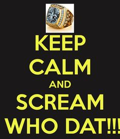 KEEP CALM AND SCREAM  WHO DAT!!!