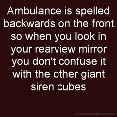 Ambulance is spelled backwards on the front so when you look in your rearview mirror you don't confuse it with the other giant siren cubes Lolsotrue, Funny As Hell, Funny Bunnies, Rear View Mirror, Ambulance, You Look, Cubes, Confused, Ems