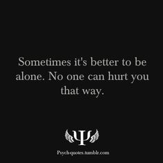 Sometimes it's better to be alone. No one can hurt you that way.