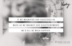If we magnified our successes as much as we magnify our disappointments we'd all be much happier. - Abraham Lincoln