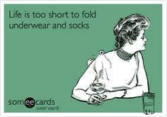 Life is too short to fold underwear and socks.