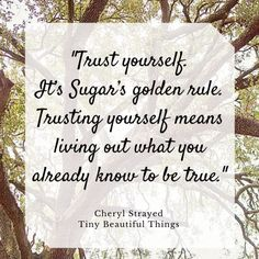 """Trust yourself. It's Sugar's golden rule. Trusting yourself means living out what you already know to be true.""  - Cheryl Strayed, ""Tiny Beautiful Things: Advice on Love and Life from Dear Sugar"""