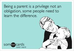 Being a parent is a privilege not an obligation, some people need to learn the difference.