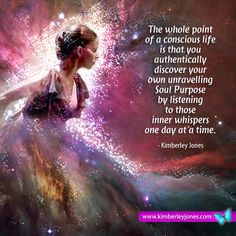 The whole point of a conscious life is that you authentically discover your own unravelling Soul Purpose by listening to those inner whispers one day at a time www.kimberleyjones.com
