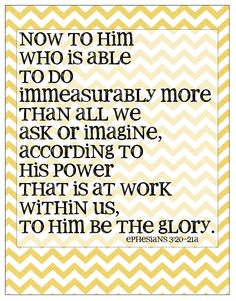 Now to Him who is able..... I love these verses... God can & does more than we could ever imagine... all glory & honor & praise belong to Him!