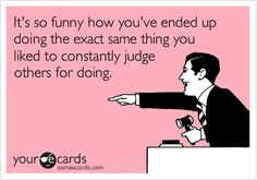 It's so funny how you've ended up doing the exact same thing you liked to constantly judge others for doing.