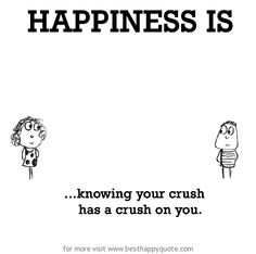 Happiness is, knowing your crush has a crush on you. - http://www.besthappyquote.com/happiness-is-knowing-your-crush-has-a-crush-on-you/