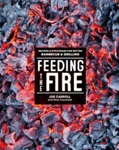 Feeding the Fire: Recipes and Strategies for Better Barbecue and Grilling by Joe Carroll