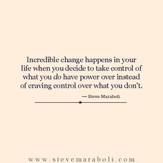 Incredible change happens in your life when you decide to take control of what you do have power over instead of craving control over what you don't. - Steve Maraboli | #quote