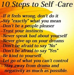 """10 Steps to SELF CARE,   1. If it feels wrong, don't do it  2. Say, """"exactly"""" what you mean  3.Don't be a people pleaser  4.Trust your instinct  5.Never speak bad about your self  6.Don't be afraid to say """"No""""  7.Don't be afraid to say """"yes""""  8.Be kind to yourself  9.Let go on what you cant control  10. Stay away from drama and negativity as much as possible"""