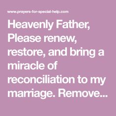 Heavenly Father, Please renew, restore, and bring a miracle of reconciliation to my marriage. Remove all the anger, hate, resentment, complications and