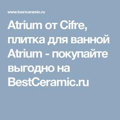 Atrium от Cifre, плитка для ванной Atrium - покупайте выгодно на BestCeramic.ru
