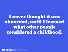 I never thought it was abnormal until I learned what other people considered a childhood.