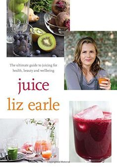 Juice: The Ultimate Guide to Juicing for Health, Beauty and Wellbeing by Liz Earle Keeping Healthy, Get Healthy, Healthy Eating, Detox Program, Juicing For Health, Fresh Fruits And Vegetables, Health And Wellbeing, Health Benefits, Different Recipes