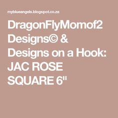 "DragonFlyMomof2 Designs© & Designs on a Hook: JAC ROSE SQUARE 6"""