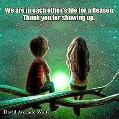 """""""We are in each other's life for a reason. Thank you for showing up."""" ~ David Avocado Wolfe"""