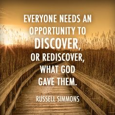 """Everyone needs an opportunity to discover, or re-discover, what God gave them."" — Russell Simmons"